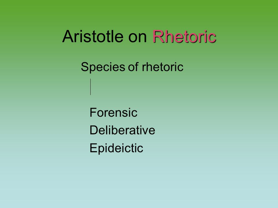 Rhetoric Aristotle on Rhetoric Species of rhetoric Forensic Deliberative Epideictic