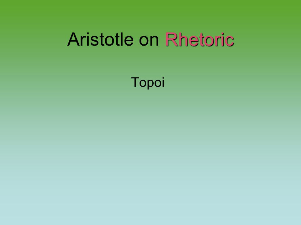 Rhetoric Aristotle on Rhetoric Topoi