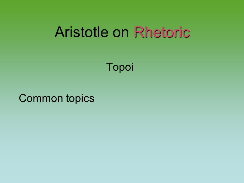 Rhetoric Aristotle on Rhetoric Topoi Common topics