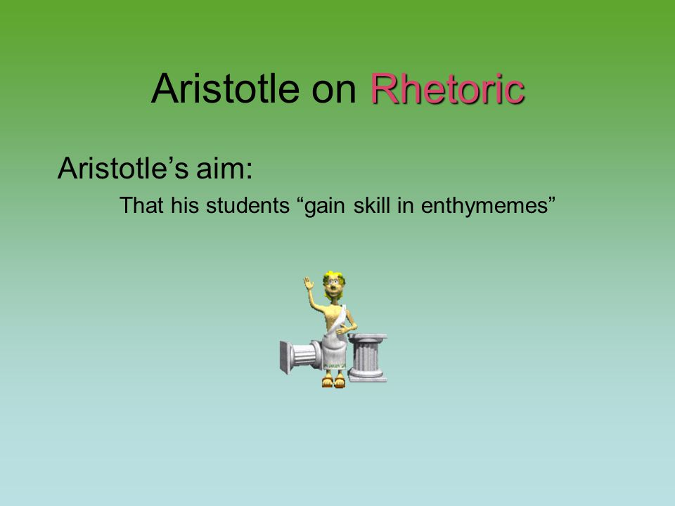Rhetoric Aristotle on Rhetoric Aristotle's aim: That his students gain skill in enthymemes