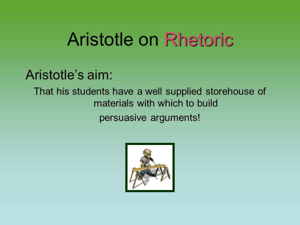 Rhetoric Aristotle on Rhetoric Aristotle's aim: That his students have a well supplied storehouse of materials with which to build persuasive arguments!