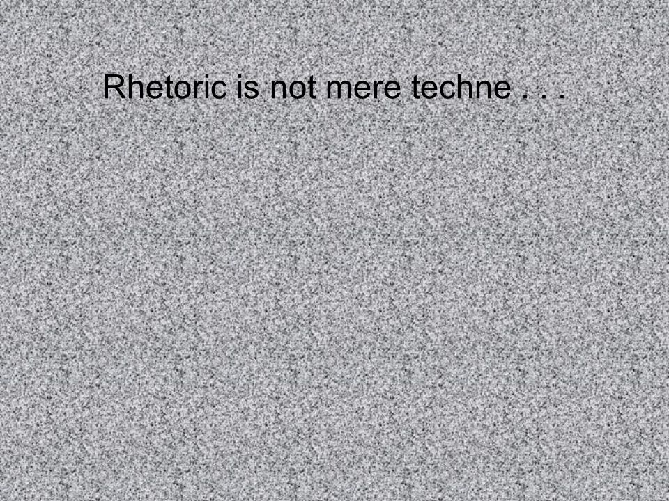 Rhetoric is not mere techne...