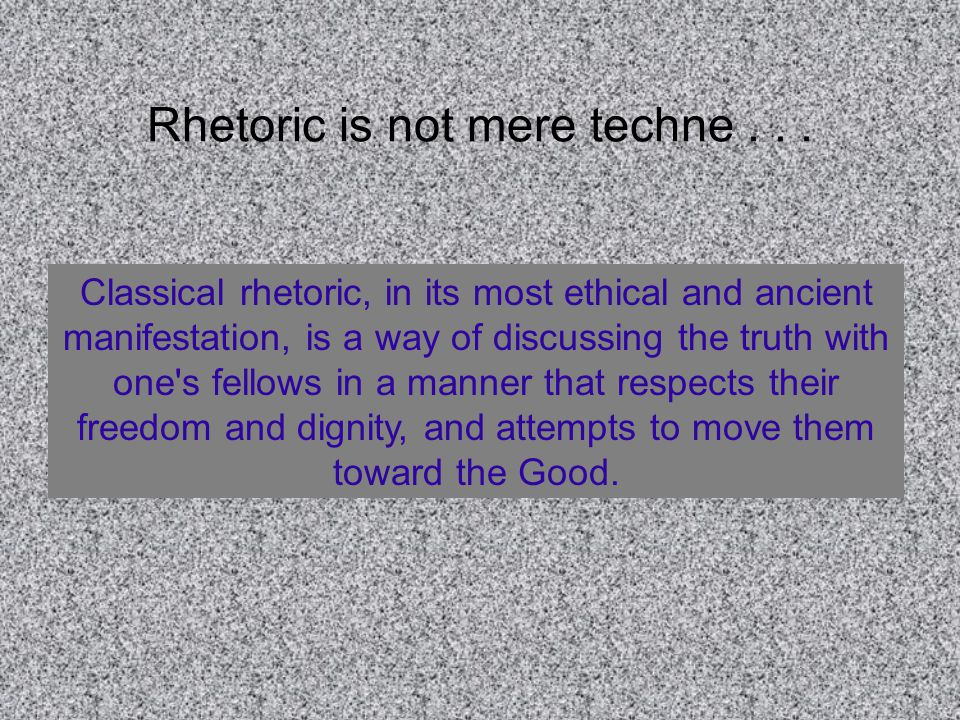 Classical rhetoric, in its most ethical and ancient manifestation, is a way of discussing the truth with one s fellows in a manner that respects their freedom and dignity, and attempts to move them toward the Good.