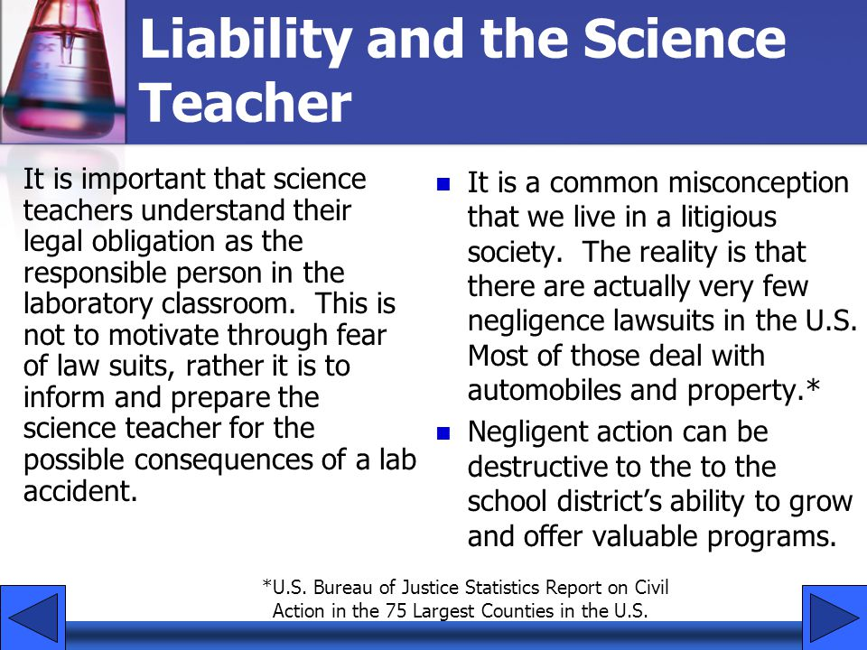 Liability and the Science Teacher It is important that science teachers understand their legal obligation as the responsible person in the laboratory classroom.