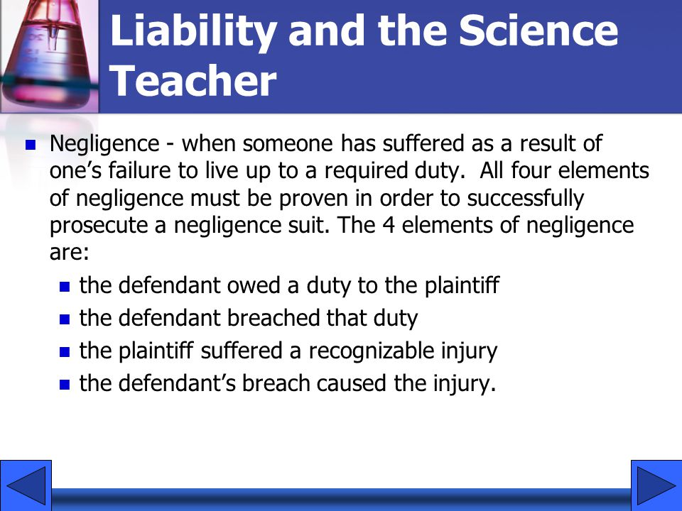 Negligence - when someone has suffered as a result of one's failure to live up to a required duty.