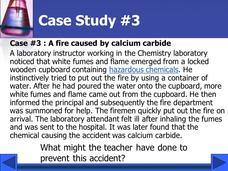 Case Study #3 Case #3 : A fire caused by calcium carbide A laboratory instructor working in the Chemistry laboratory noticed that white fumes and flame emerged from a locked wooden cupboard containing hazardous chemicals.