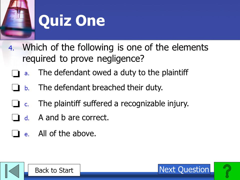 Quiz One 4. Which of the following is one of the elements required to prove negligence.