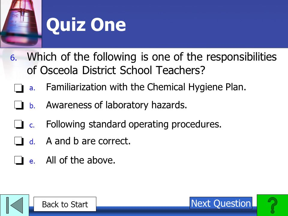 Quiz One 6. Which of the following is one of the responsibilities of Osceola District School Teachers? a. Familiarization with the Chemical Hygiene Pl