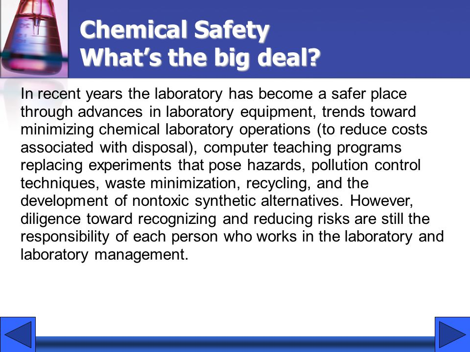In recent years the laboratory has become a safer place through advances in laboratory equipment, trends toward minimizing chemical laboratory operations (to reduce costs associated with disposal), computer teaching programs replacing experiments that pose hazards, pollution control techniques, waste minimization, recycling, and the development of nontoxic synthetic alternatives.