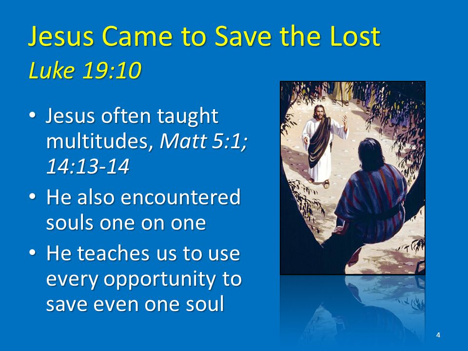 Jesus Came to Save the Lost Luke 19:10 Jesus often taught multitudes, Matt 5:1; 14:13-14 Jesus often taught multitudes, Matt 5:1; 14:13-14 He also encountered souls one on one He also encountered souls one on one He teaches us to use every opportunity to save even one soul He teaches us to use every opportunity to save even one soul 4