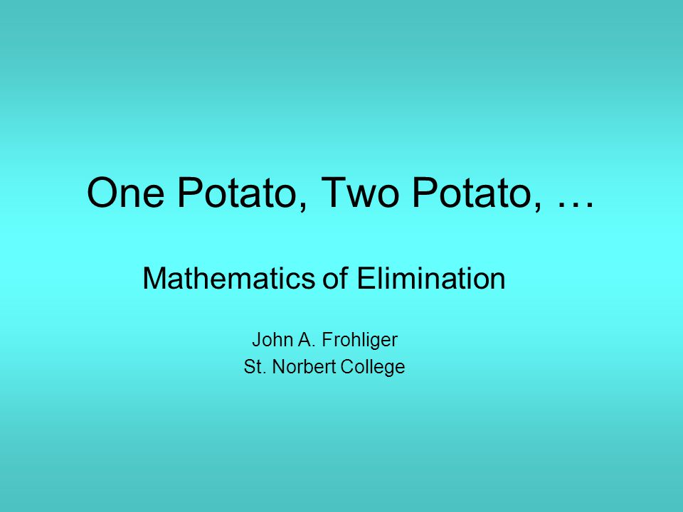 One Potato, Two Potato, … Mathematics of Elimination John A. Frohliger St. Norbert College