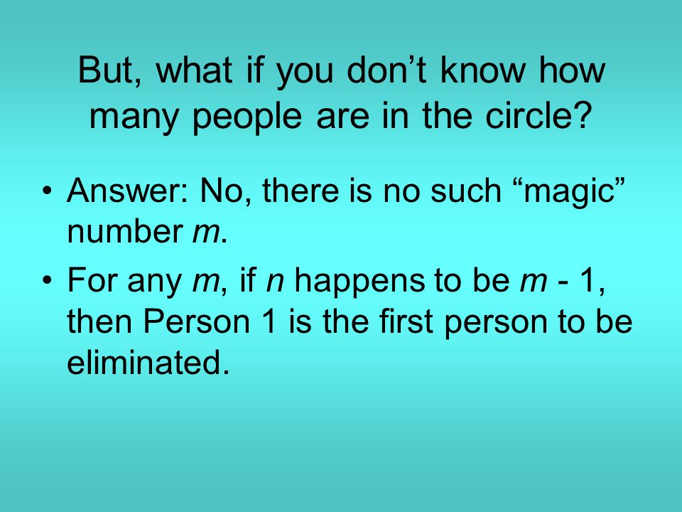 "But, what if you don't know how many people are in the circle? Answer: No, there is no such ""magic"" number m. For any m, if n happens to be m - 1, the"