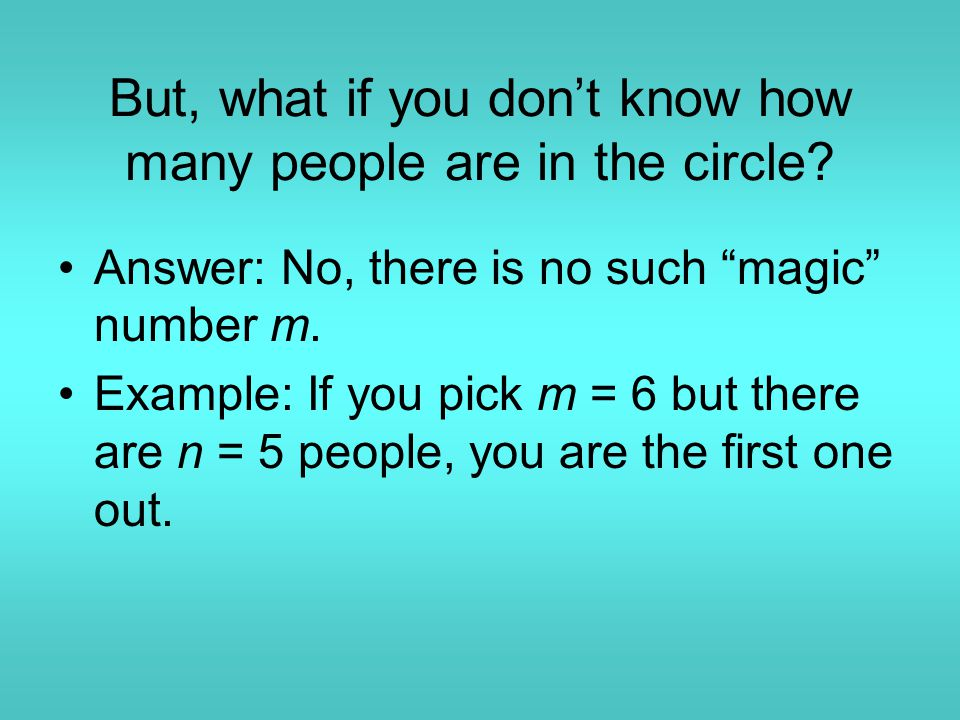 "But, what if you don't know how many people are in the circle? Answer: No, there is no such ""magic"" number m. Example: If you pick m = 6 but there are"