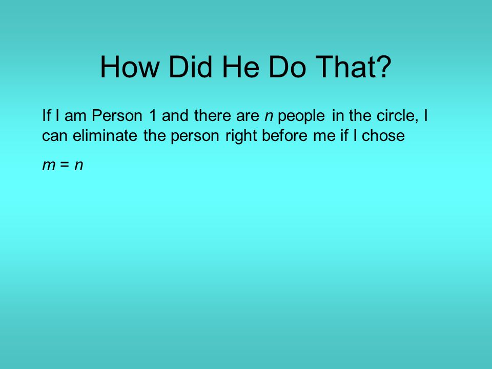 How Did He Do That? If I am Person 1 and there are n people in the circle, I can eliminate the person right before me if I chose m = n