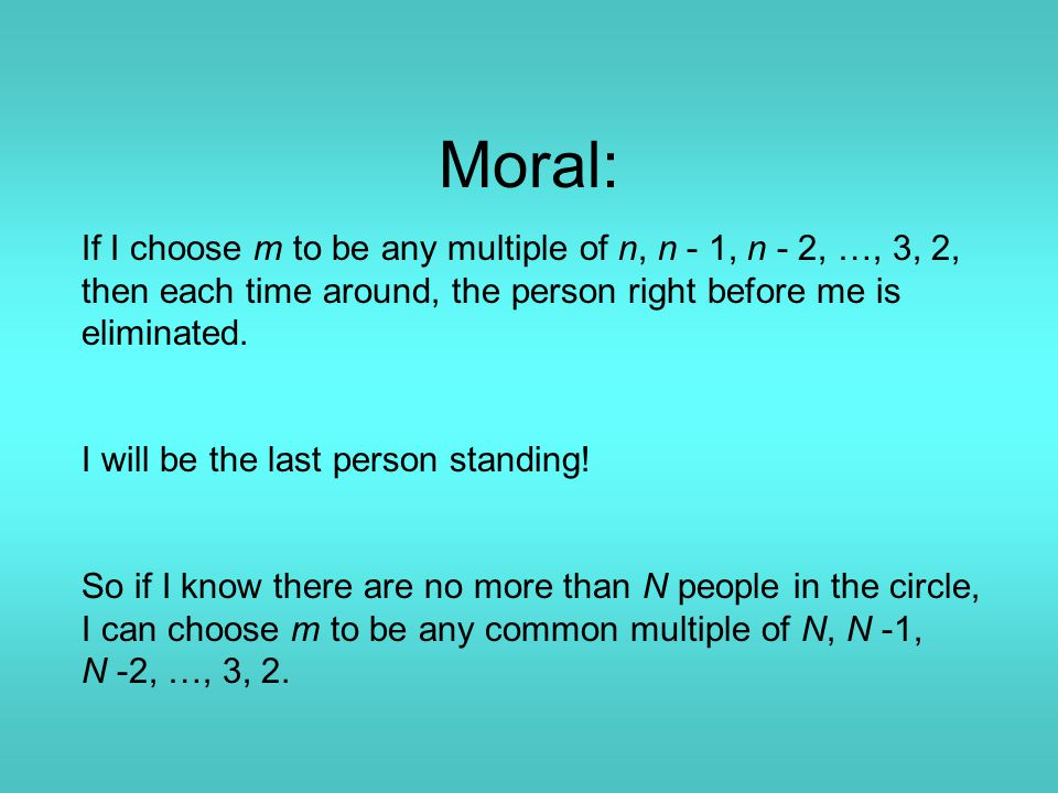 Moral: If I choose m to be any multiple of n, n - 1, n - 2, …, 3, 2, then each time around, the person right before me is eliminated.