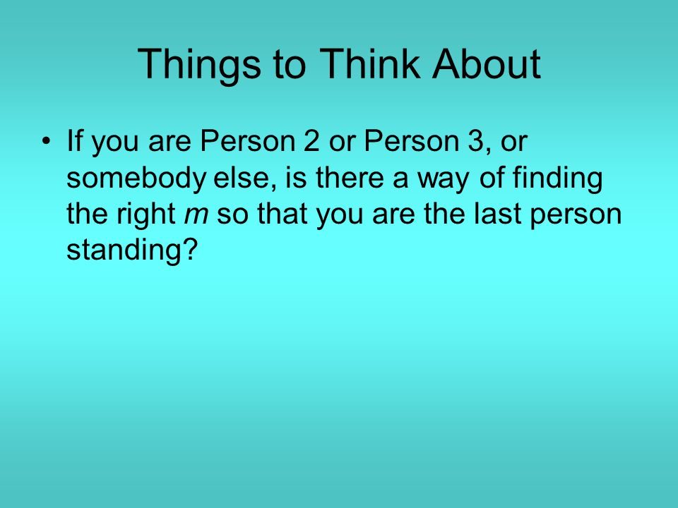 Things to Think About If you are Person 2 or Person 3, or somebody else, is there a way of finding the right m so that you are the last person standin