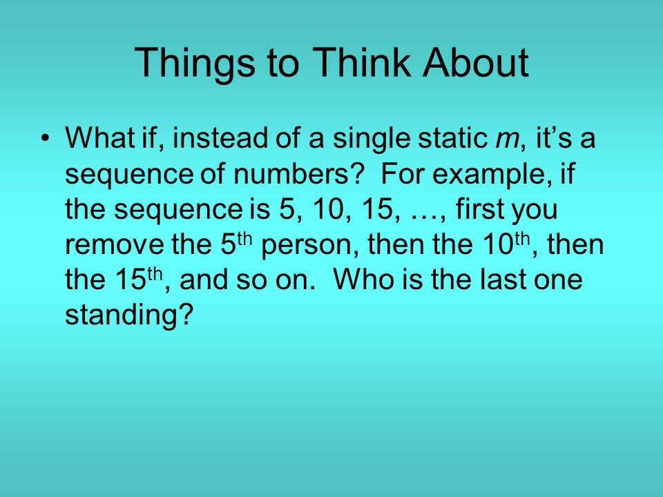Things to Think About What if, instead of a single static m, it's a sequence of numbers? For example, if the sequence is 5, 10, 15, …, first you remov