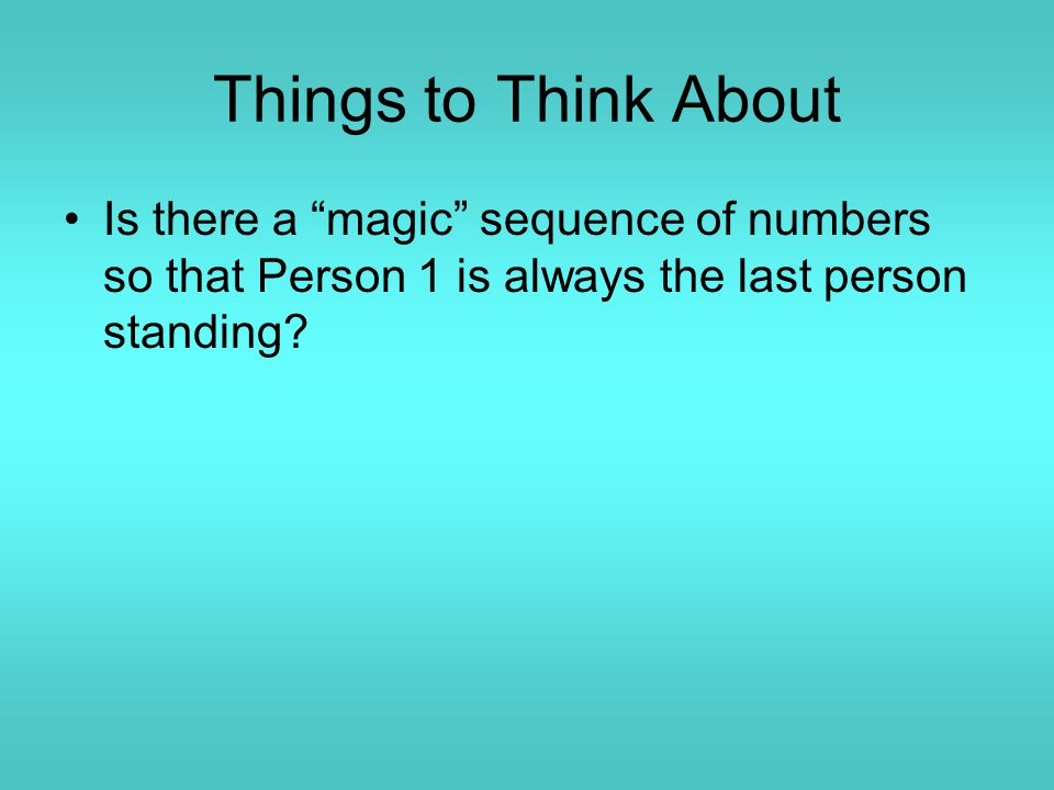 Things to Think About Is there a magic sequence of numbers so that Person 1 is always the last person standing?