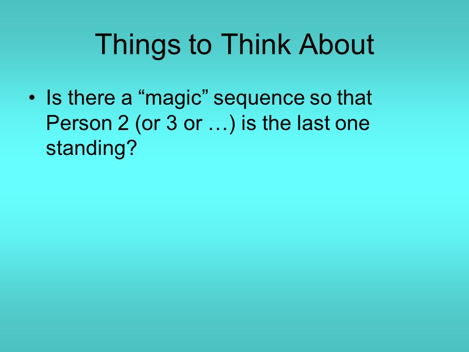 Things to Think About Is there a magic sequence so that Person 2 (or 3 or …) is the last one standing?