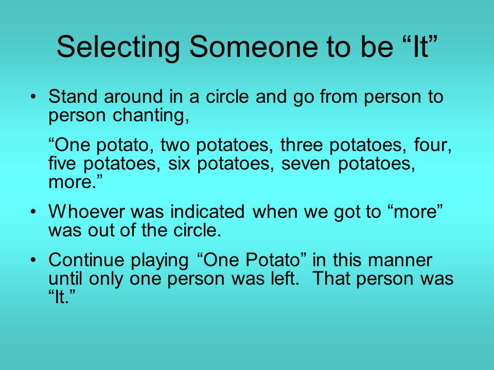 Selecting Someone to be It Stand around in a circle and go from person to person chanting, One potato, two potatoes, three potatoes, four, five potatoes, six potatoes, seven potatoes, more. Whoever was indicated when we got to more was out of the circle.