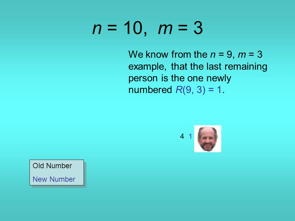 n = 10, m = 3 We know from the n = 9, m = 3 example, that the last remaining person is the one newly numbered R(9, 3) = 1.