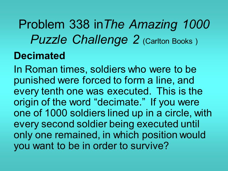 Problem 338 inThe Amazing 1000 Puzzle Challenge 2 (Carlton Books ) Decimated In Roman times, soldiers who were to be punished were forced to form a line, and every tenth one was executed.