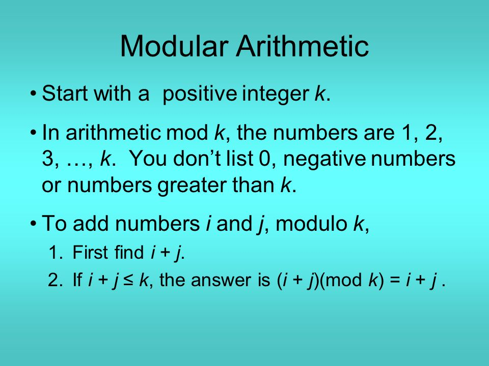 Modular Arithmetic Start with a positive integer k. In arithmetic mod k, the numbers are 1, 2, 3, …, k. You don't list 0, negative numbers or numbers