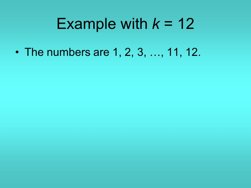 Example with k = 12 The numbers are 1, 2, 3, …, 11, 12.