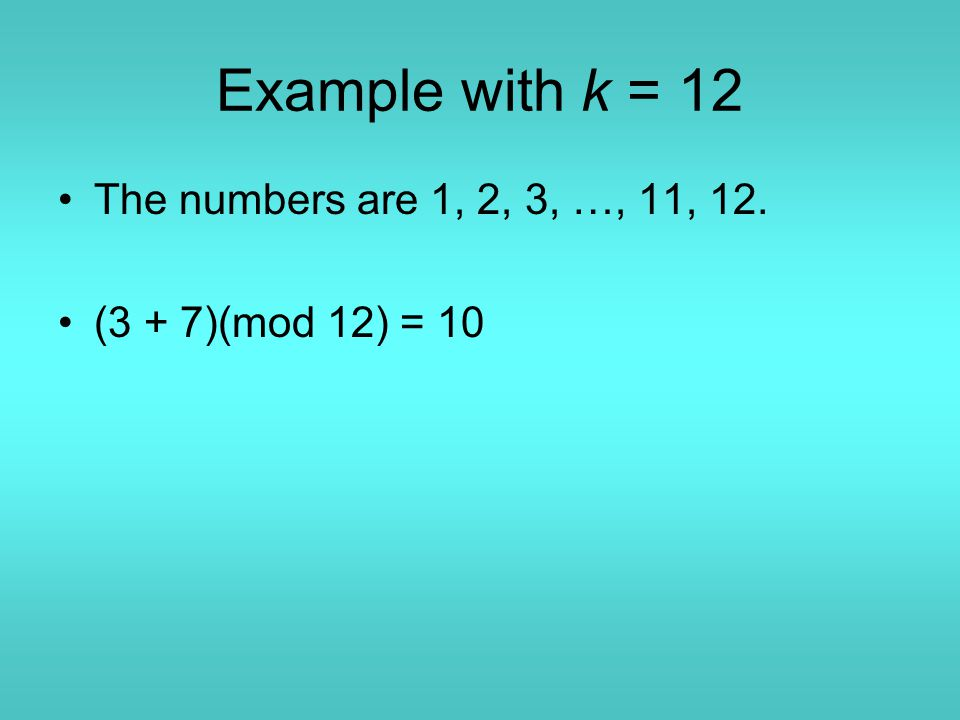 Example with k = 12 The numbers are 1, 2, 3, …, 11, 12. (3 + 7)(mod 12) = 10