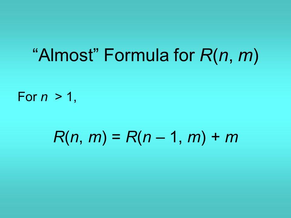 Almost Formula for R(n, m) For n > 1, R(n, m) = R(n – 1, m) + m