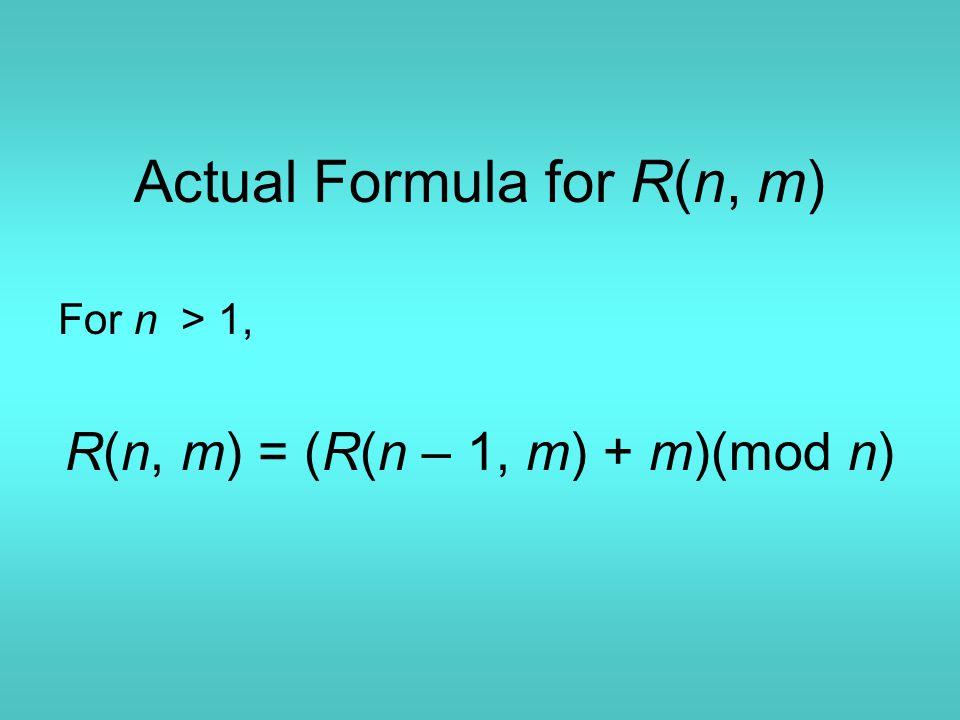 Actual Formula for R(n, m) For n > 1, R(n, m) = (R(n – 1, m) + m)(mod n)
