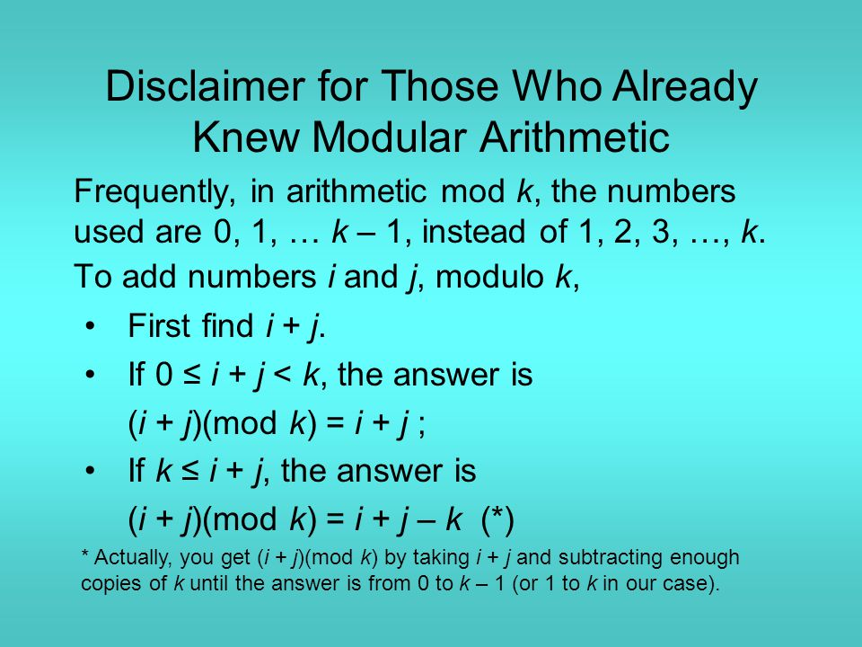 Disclaimer for Those Who Already Knew Modular Arithmetic Frequently, in arithmetic mod k, the numbers used are 0, 1, … k – 1, instead of 1, 2, 3, …, k.