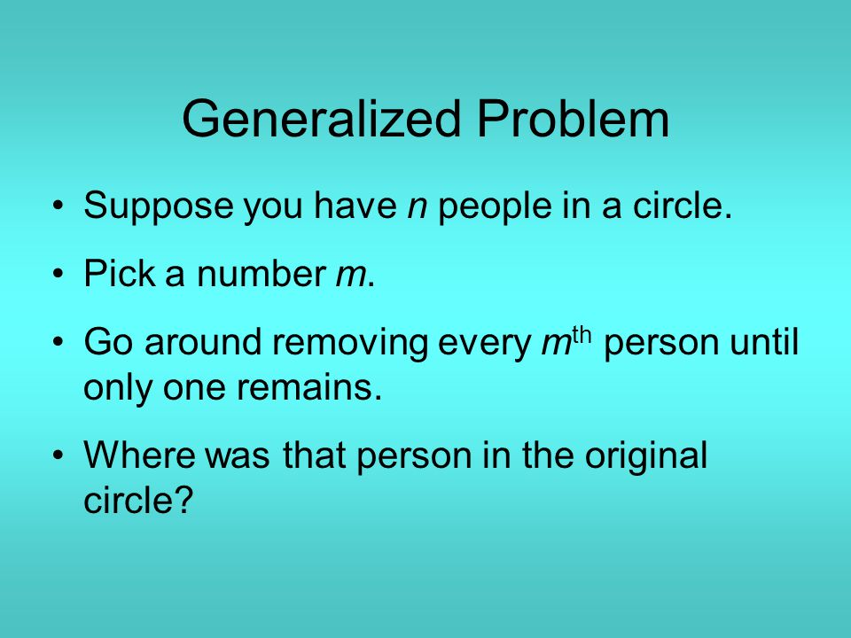 Generalized Problem Suppose you have n people in a circle. Pick a number m. Go around removing every m th person until only one remains. Where was tha