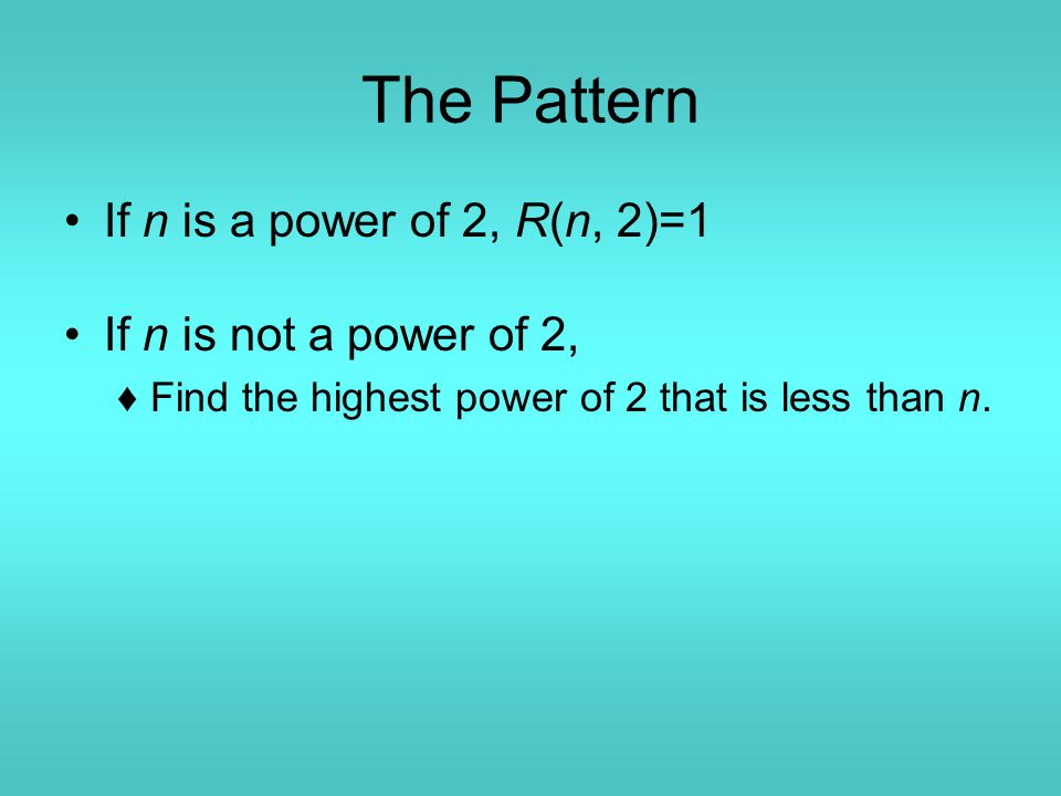 The Pattern If n is a power of 2, R(n, 2)=1 If n is not a power of 2, ♦Find the highest power of 2 that is less than n.