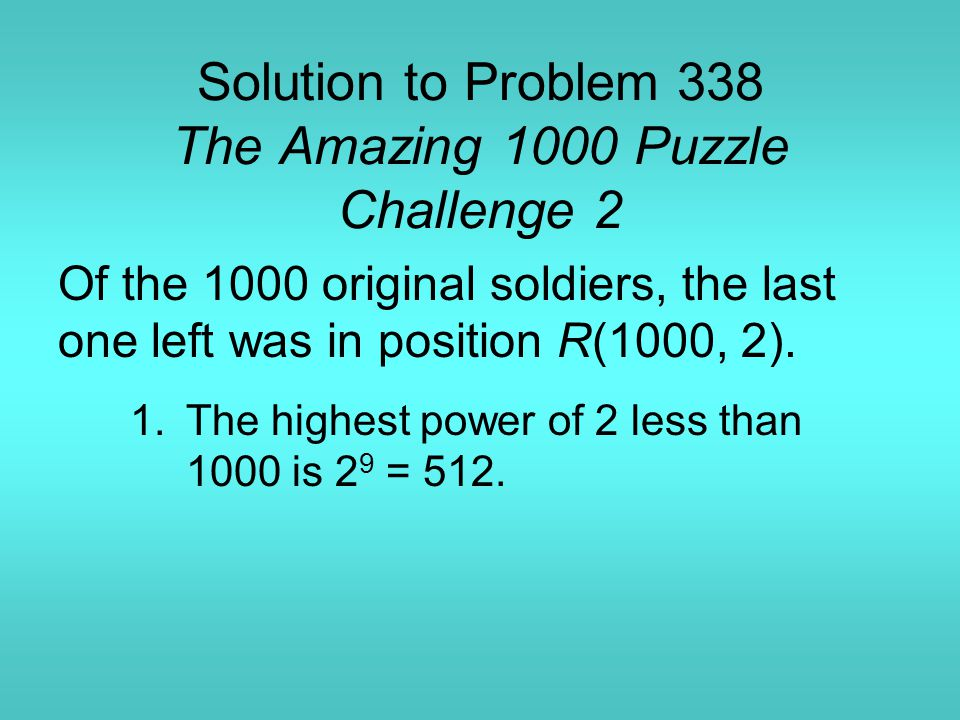 Solution to Problem 338 The Amazing 1000 Puzzle Challenge 2 Of the 1000 original soldiers, the last one left was in position R(1000, 2).