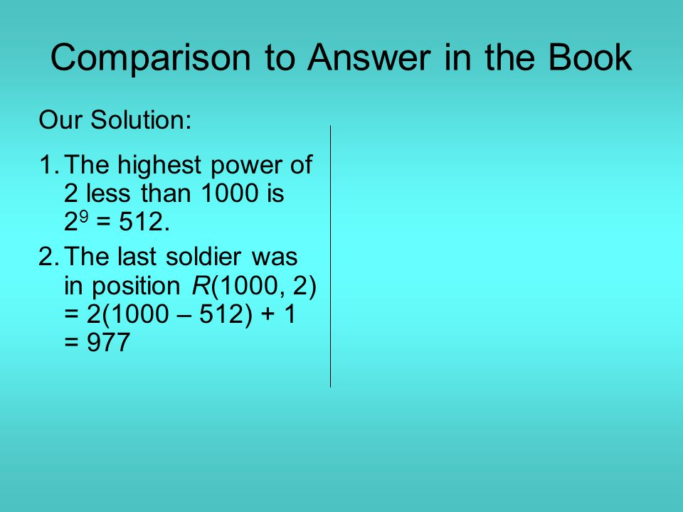 Comparison to Answer in the Book Our Solution: 1.The highest power of 2 less than 1000 is 2 9 = 512. 2.The last soldier was in position R(1000, 2) = 2
