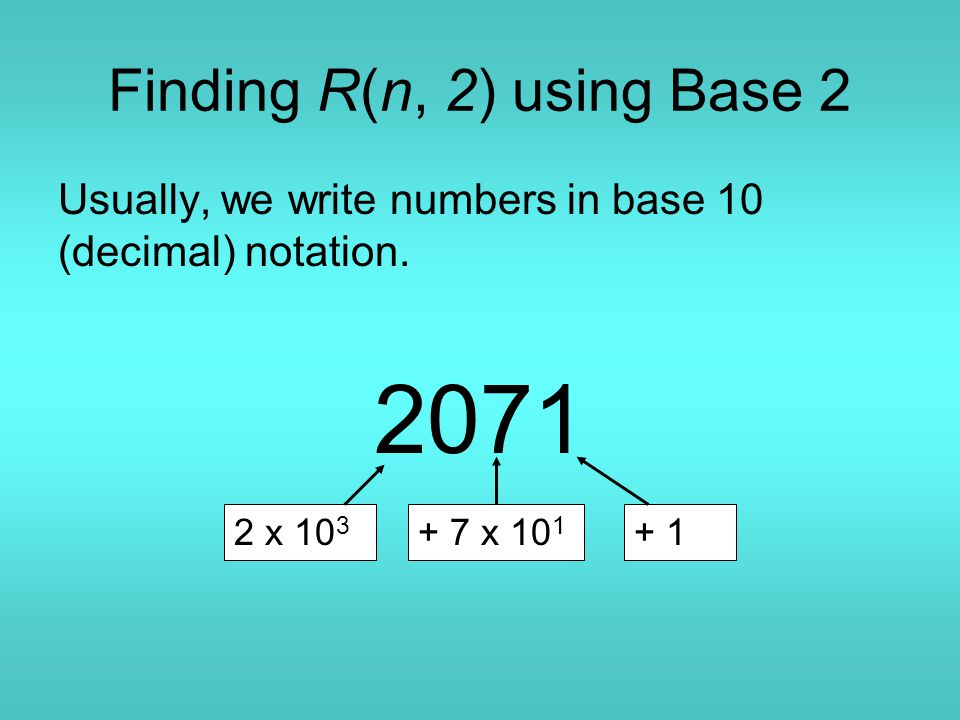 Finding R(n, 2) using Base 2 Usually, we write numbers in base 10 (decimal) notation. 2071 2 x 10 3 + 7 x 10 1 + 1