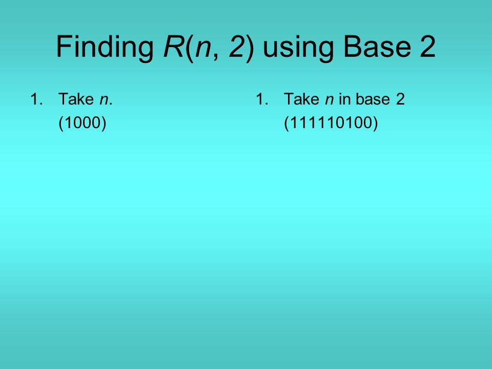 Finding R(n, 2) using Base 2 1.Take n. (1000) 1.Take n in base 2 (111110100)