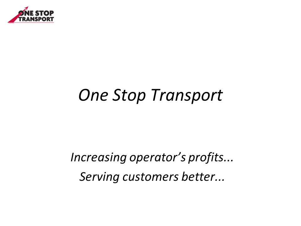 One Stop Transport Increasing operator's profits... Serving customers better...