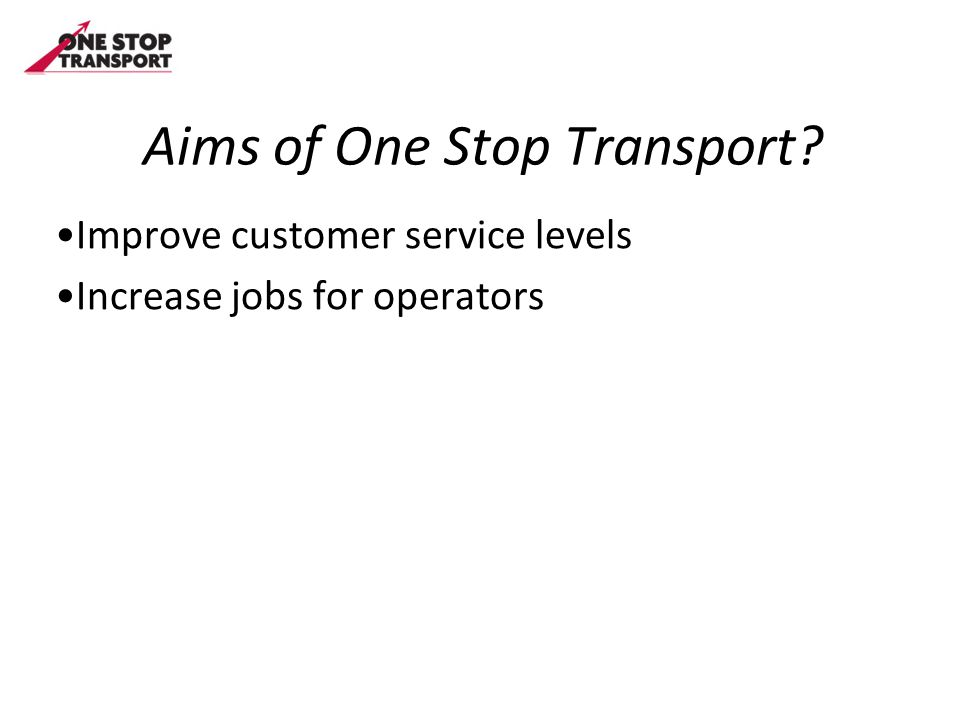Aims of One Stop Transport? Improve customer service levels Increase jobs for operators