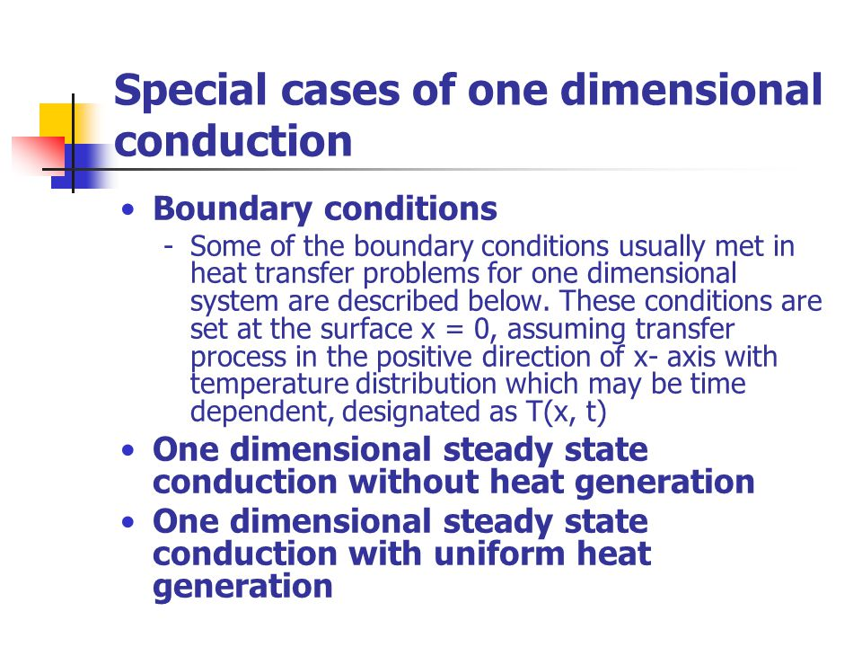 Special cases of one dimensional conduction Boundary conditions -Some of the boundary conditions usually met in heat transfer problems for one dimensional system are described below.