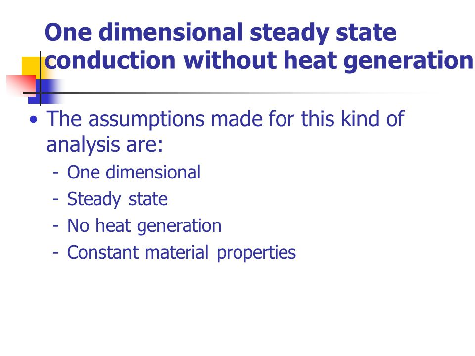 One dimensional steady state conduction without heat generation The assumptions made for this kind of analysis are: -One dimensional -Steady state -No heat generation -Constant material properties