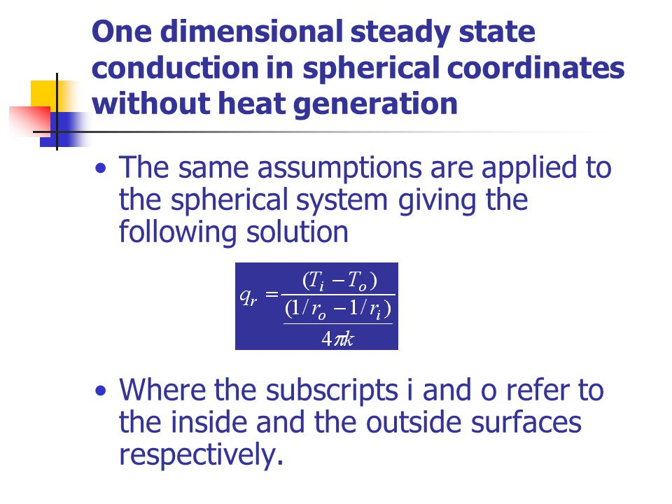 One dimensional steady state conduction in spherical coordinates without heat generation The same assumptions are applied to the spherical system giving the following solution Where the subscripts i and o refer to the inside and the outside surfaces respectively.