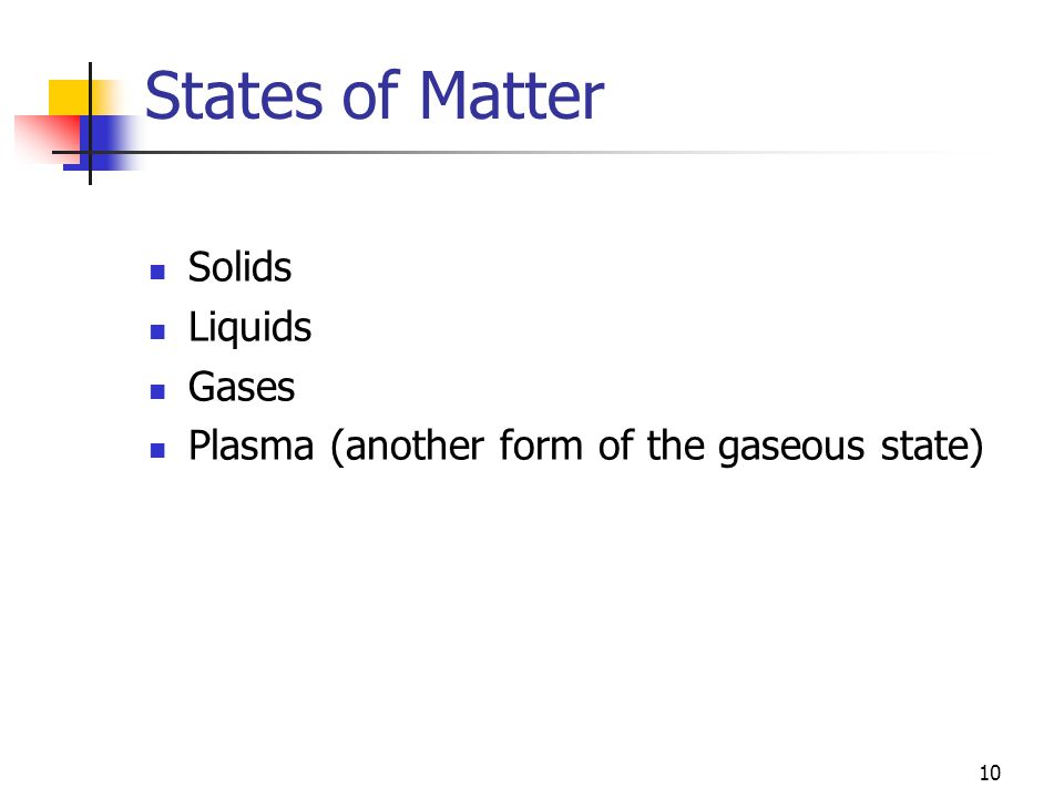 10 States of Matter Solids Liquids Gases Plasma (another form of the gaseous state)