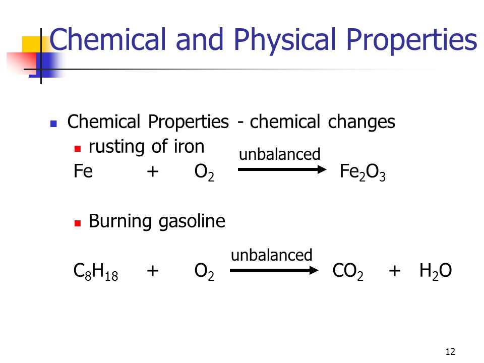 12 Chemical and Physical Properties Chemical Properties - chemical changes rusting of iron Fe+O 2 Fe 2 O 3 Burning gasoline C 8 H 18 +O 2 CO 2 + H 2 O unbalanced