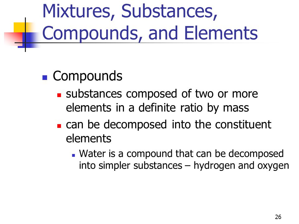 26 Mixtures, Substances, Compounds, and Elements Compounds substances composed of two or more elements in a definite ratio by mass can be decomposed into the constituent elements Water is a compound that can be decomposed into simpler substances – hydrogen and oxygen