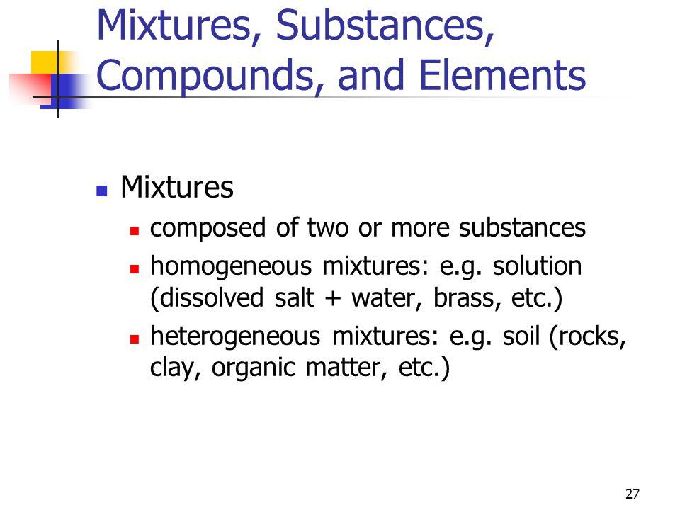 27 Mixtures, Substances, Compounds, and Elements Mixtures composed of two or more substances homogeneous mixtures: e.g. solution (dissolved salt + wat