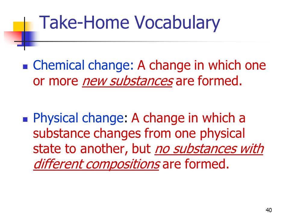 40 Take-Home Vocabulary Chemical change: A change in which one or more new substances are formed.