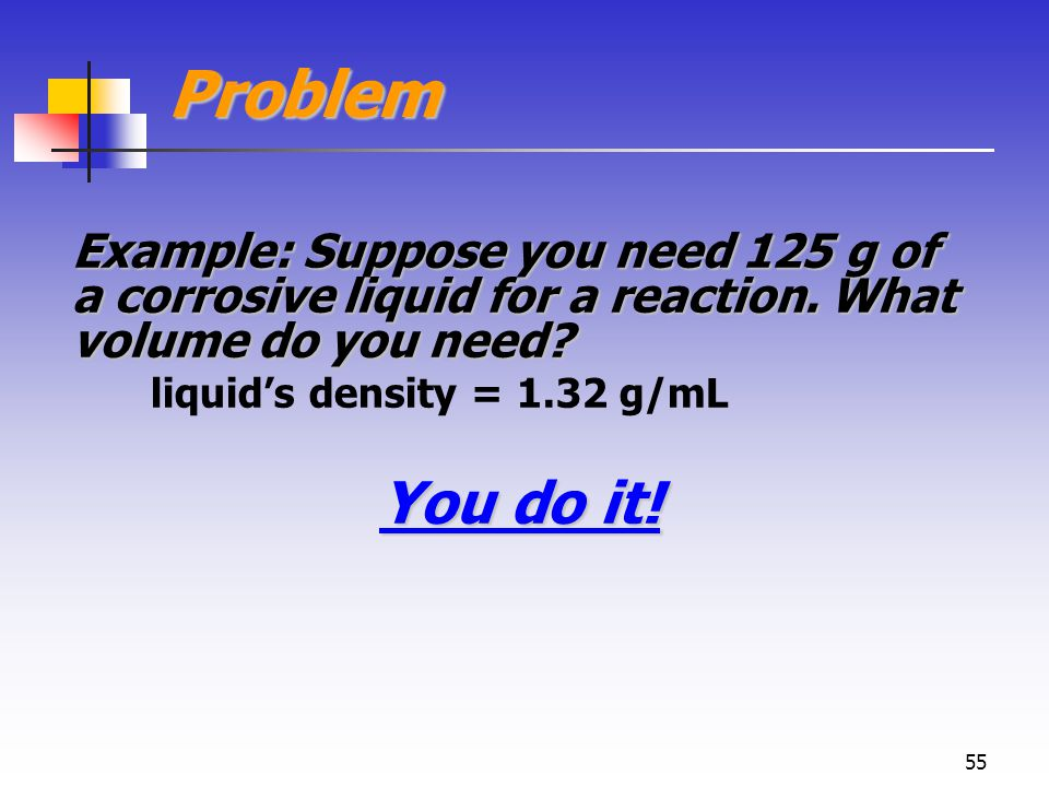 55 Problem Example: Suppose you need 125 g of a corrosive liquid for a reaction.
