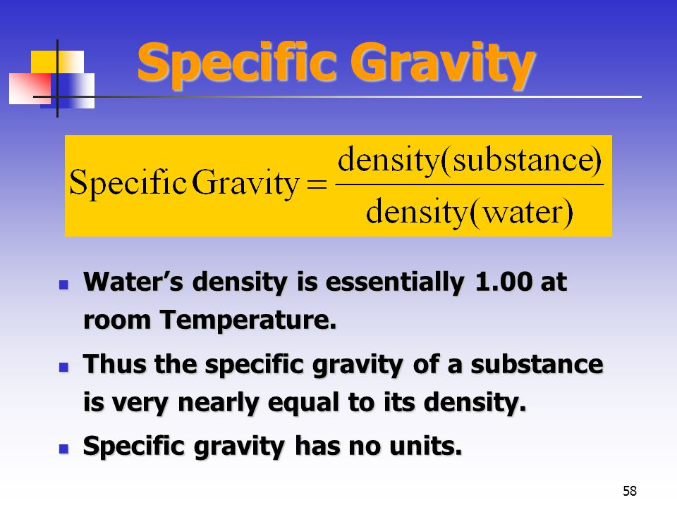 58 Specific Gravity Water's density is essentially 1.00 at room Temperature.